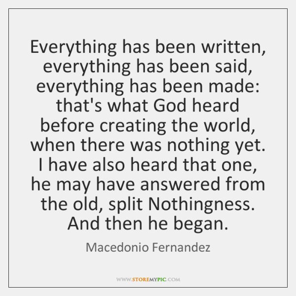 Everything has been written, everything has been said, everything has been made: ...