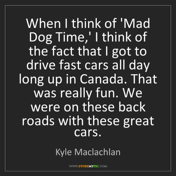 Kyle Maclachlan: When I think of 'Mad Dog Time,' I think of the fact that...