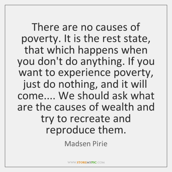 There are no causes of poverty. It is the rest state, that ...