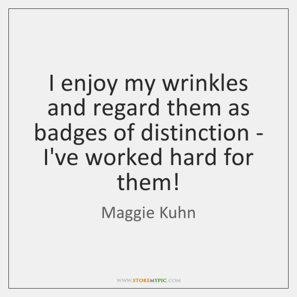 I enjoy my wrinkles and regard them as badges of distinction - ...