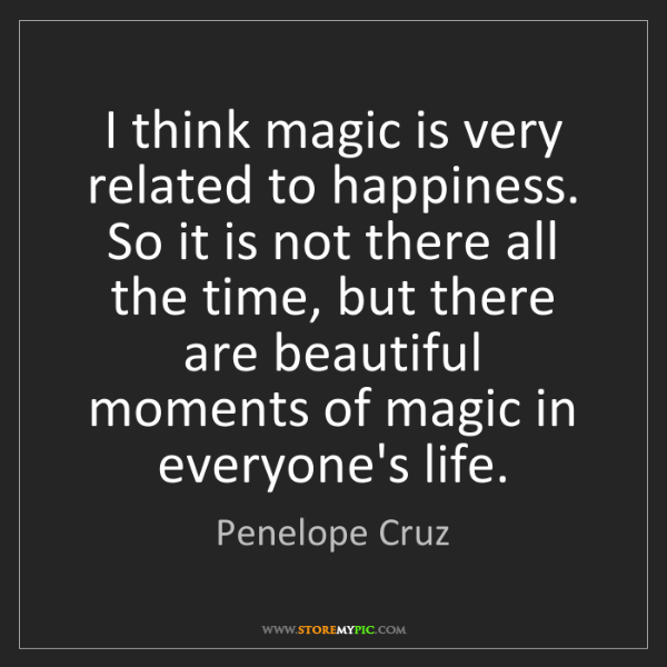 Penelope Cruz: I think magic is very related to happiness. So it is...