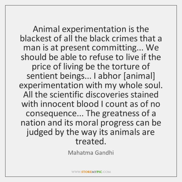 Animal experimentation is the blackest of all the black crimes that a ...