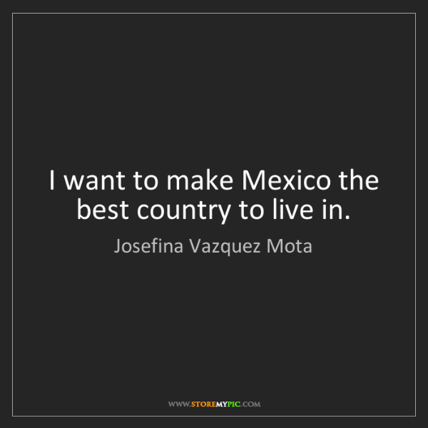 Josefina Vazquez Mota: I want to make Mexico the best country to live in.