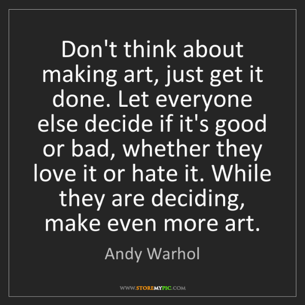 Andy Warhol: Don't think about making art, just get it done. Let everyone...