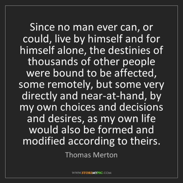 Thomas Merton: Since no man ever can, or could, live by himself and...