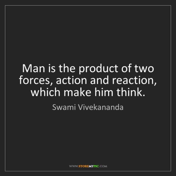 Swami Vivekananda: Man is the product of two forces, action and reaction,...