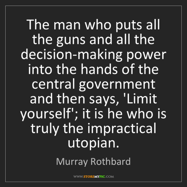 Murray Rothbard: The man who puts all the guns and all the decision-making...