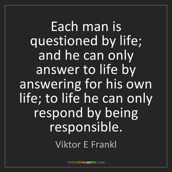 Viktor E Frankl: Each man is questioned by life; and he can only answer...