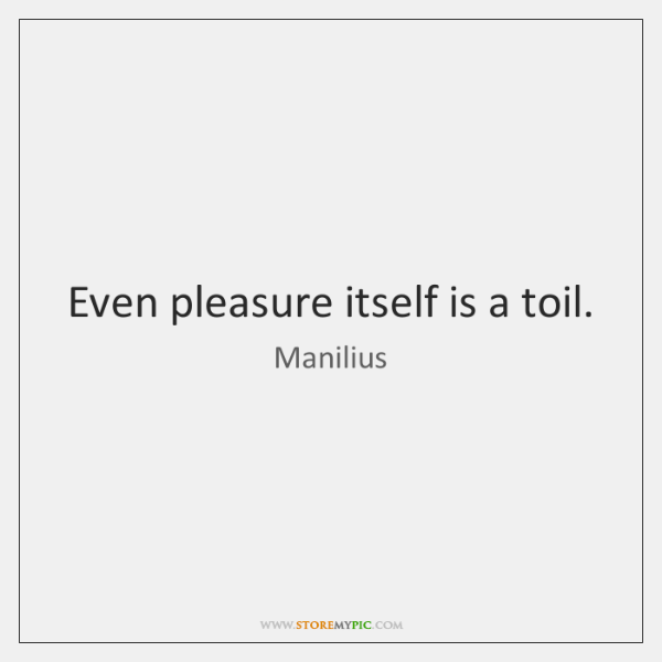 Even pleasure itself is a toil.