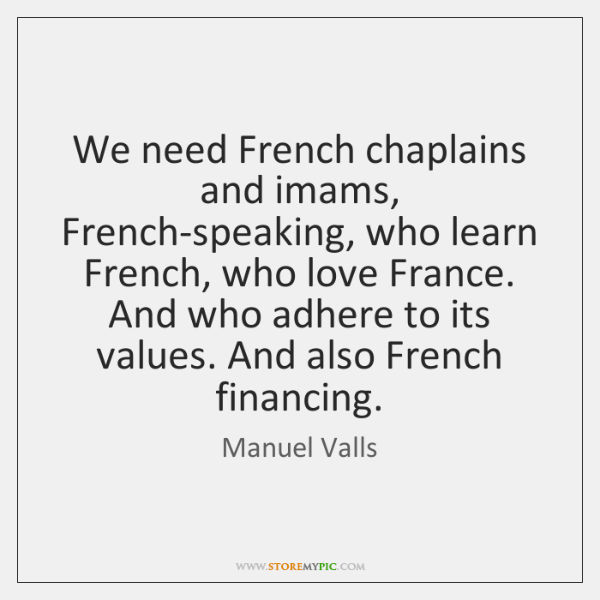 We need French chaplains and imams, French-speaking, who learn French, who love ...