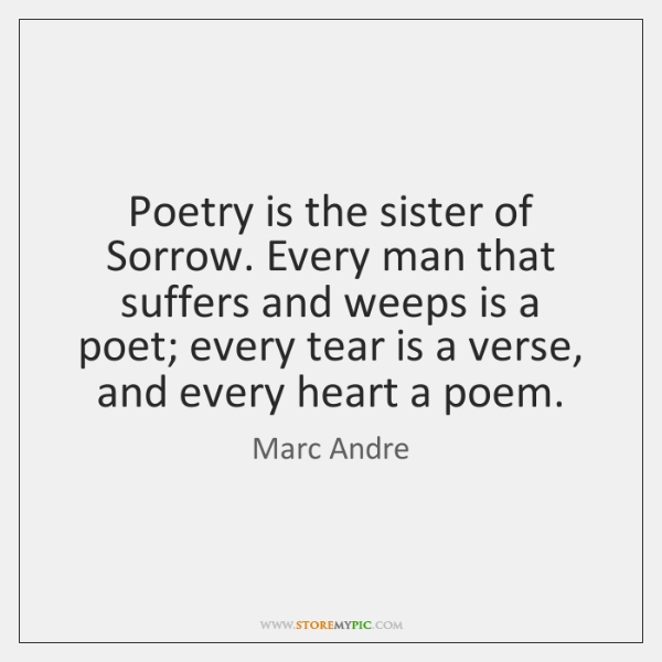 Poetry is the sister of Sorrow. Every man that suffers and weeps ...