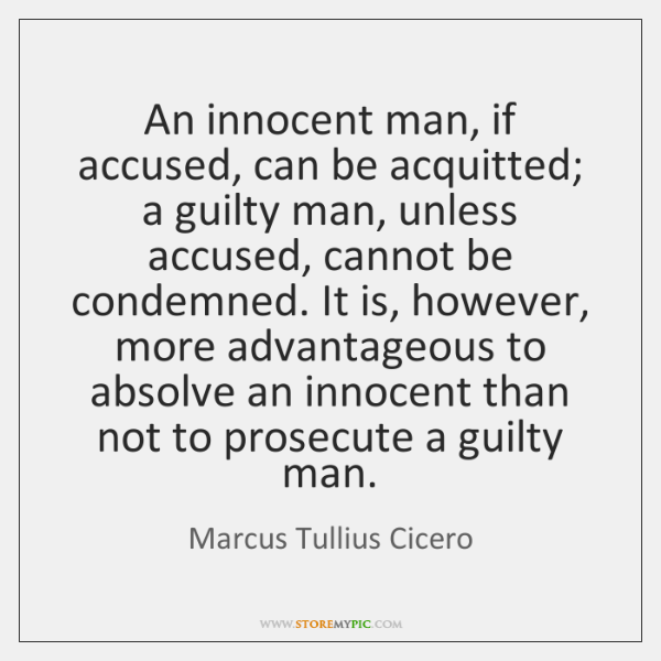 An innocent man, if accused, can be acquitted; a guilty man, unless ...