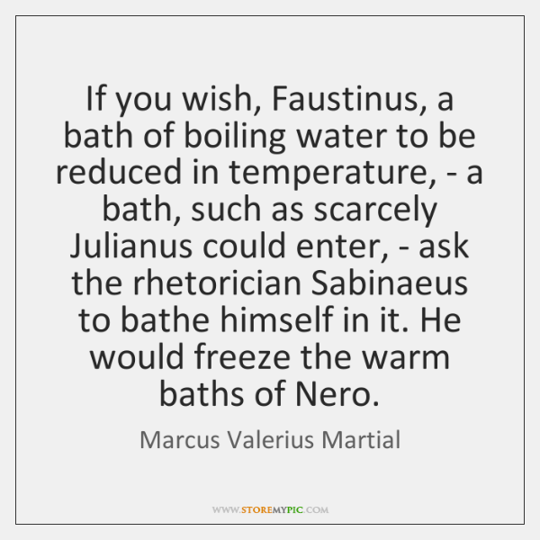 If you wish, Faustinus, a bath of boiling water to be reduced ...