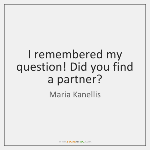 I remembered my question! Did you find a partner?