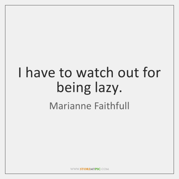 I have to watch out for being lazy.