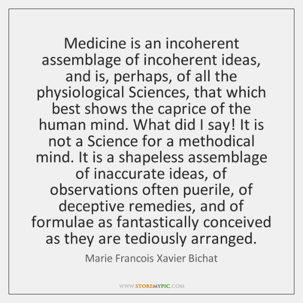 Medicine is an incoherent assemblage of incoherent ideas, and is, perhaps, of ...