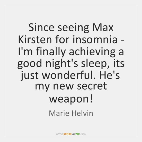 Since seeing Max Kirsten for insomnia - I'm finally achieving a good ...