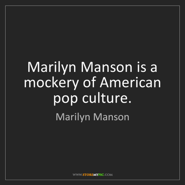 Marilyn Manson: Marilyn Manson is a mockery of American pop culture.