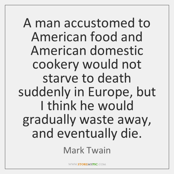 A man accustomed to American food and American domestic cookery would not ...