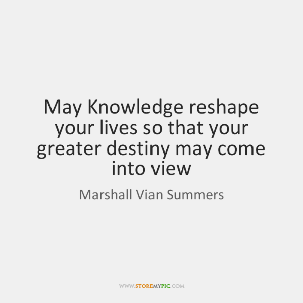 May Knowledge reshape your lives so that your greater destiny may come ...
