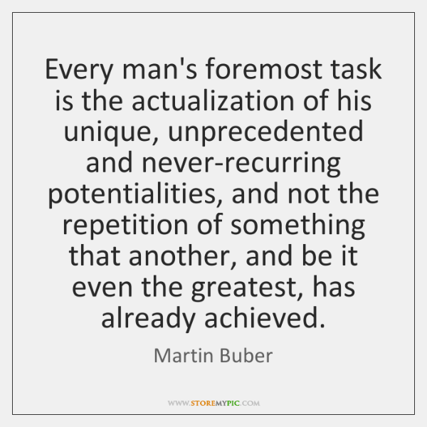 Every man's foremost task is the actualization of his unique, unprecedented and ...