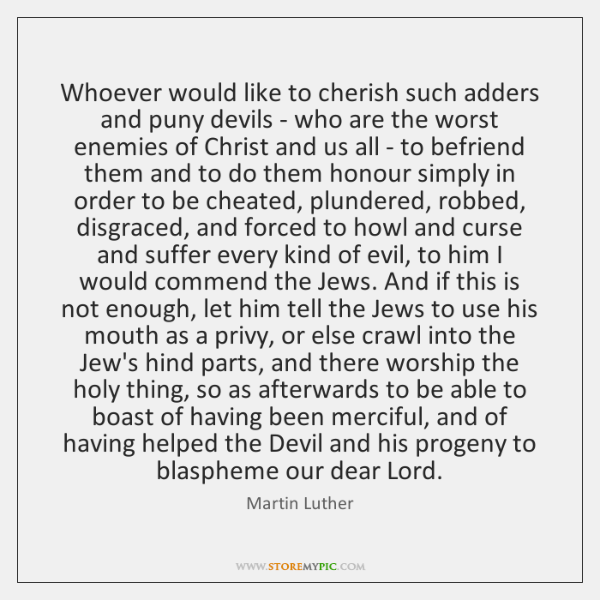 Whoever would like to cherish such adders and puny devils - who ...