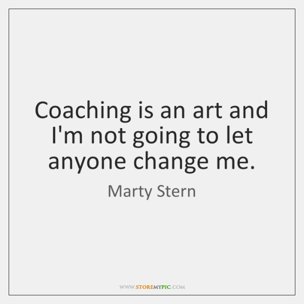Coaching is an art and I'm not going to let anyone change ...