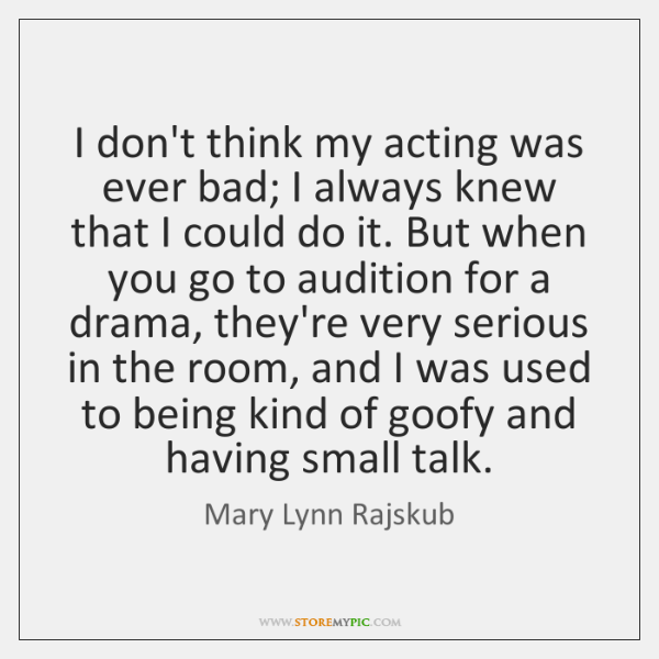 I don't think my acting was ever bad; I always knew that ...