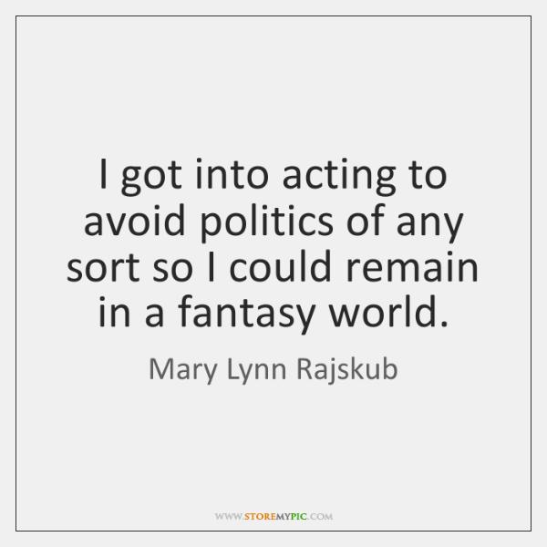 I got into acting to avoid politics of any sort so I ...