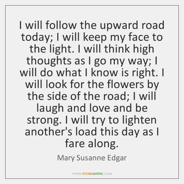 I will follow the upward road today; I will keep my face ...