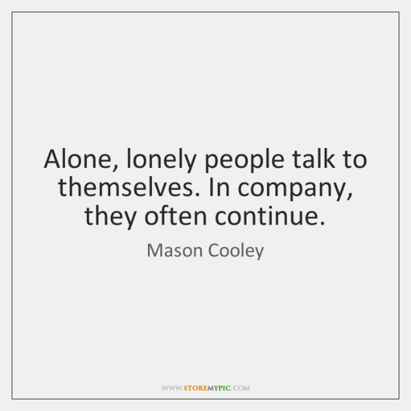 Alone, lonely people talk to themselves. In company, they often continue.
