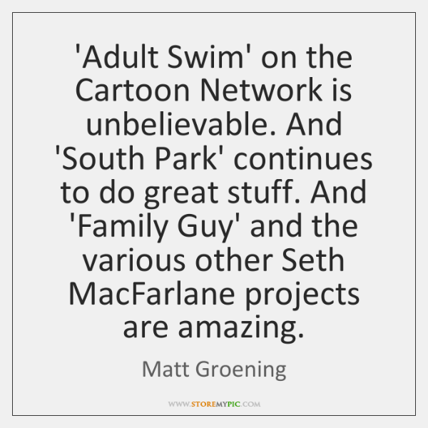 'Adult Swim' on the Cartoon Network is unbelievable. And 'South Park' continues ...