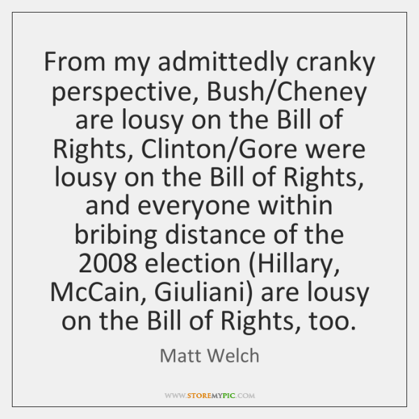 From my admittedly cranky perspective, Bush/Cheney are lousy on the Bill ...