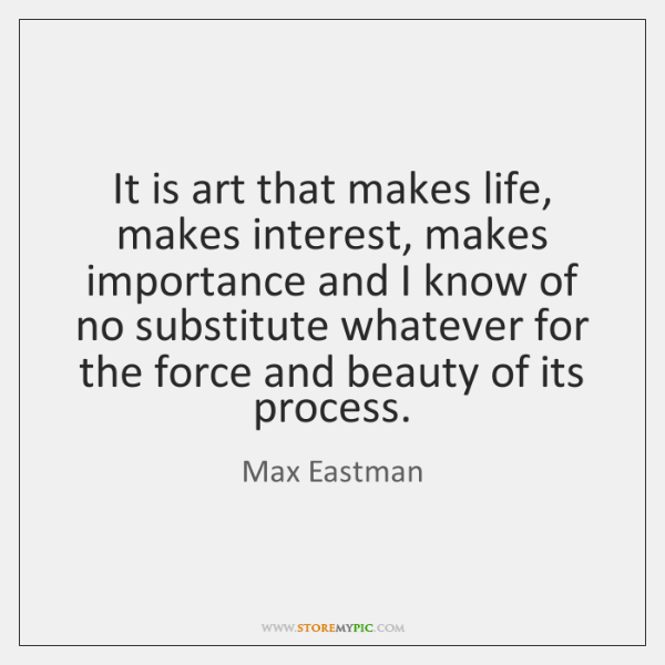 It is art that makes life, makes interest, makes importance and I ...