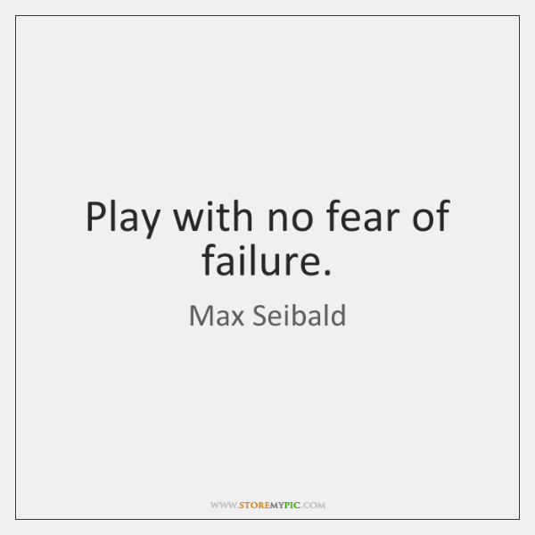 Play with no fear of failure.