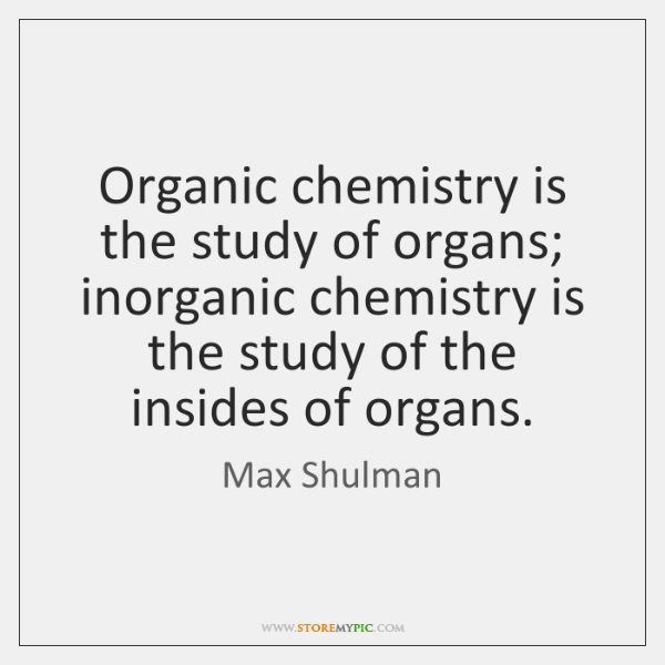 Organic chemistry is the study of organs; inorganic chemistry is the study ...