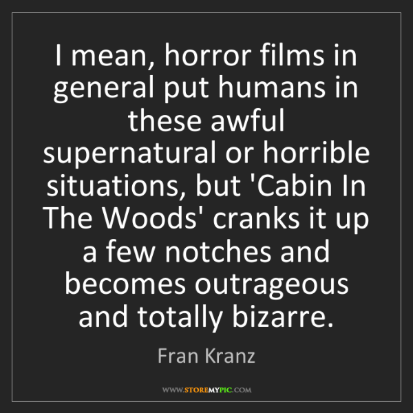 Fran Kranz: I mean, horror films in general put humans in these awful...