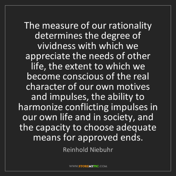 Reinhold Niebuhr: The measure of our rationality determines the degree...