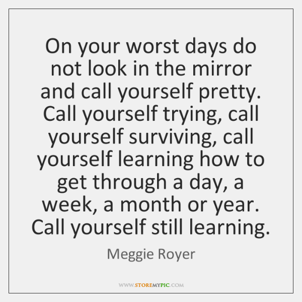 On your worst days do not look in the mirror and call ...