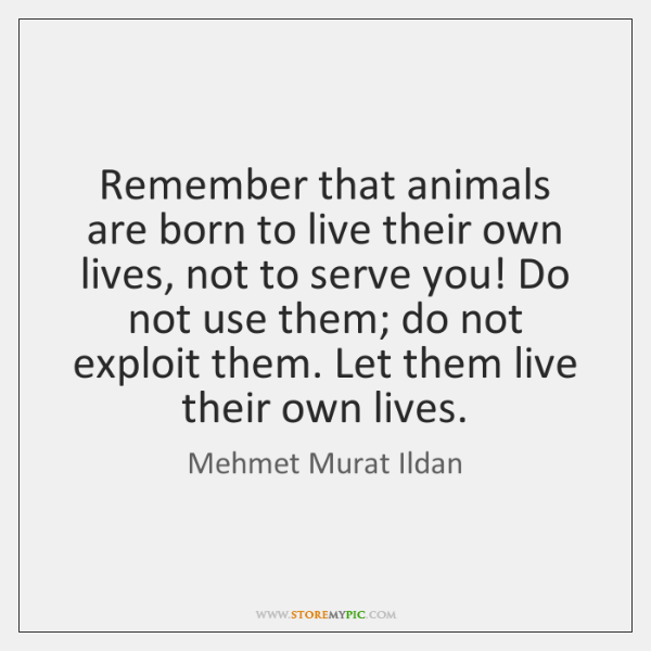 Remember that animals are born to live their own lives, not to ...