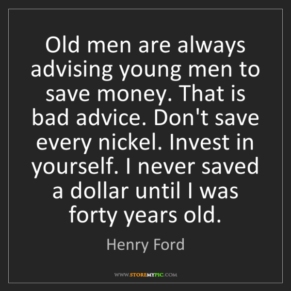 Henry Ford: Old men are always advising young men to save money....