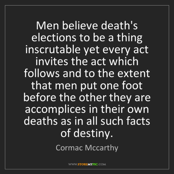 Cormac Mccarthy: Men believe death's elections to be a thing inscrutable...