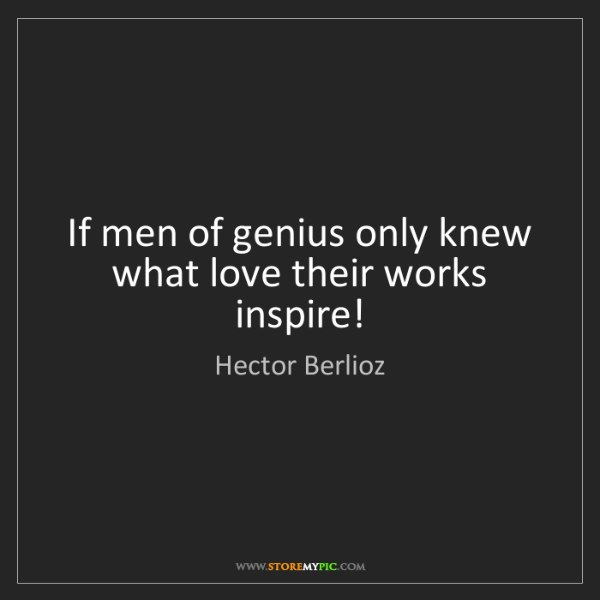 Hector Berlioz: If men of genius only knew what love their works inspire!