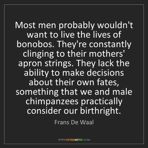 Frans De Waal: Most men probably wouldn't want to live the lives of...