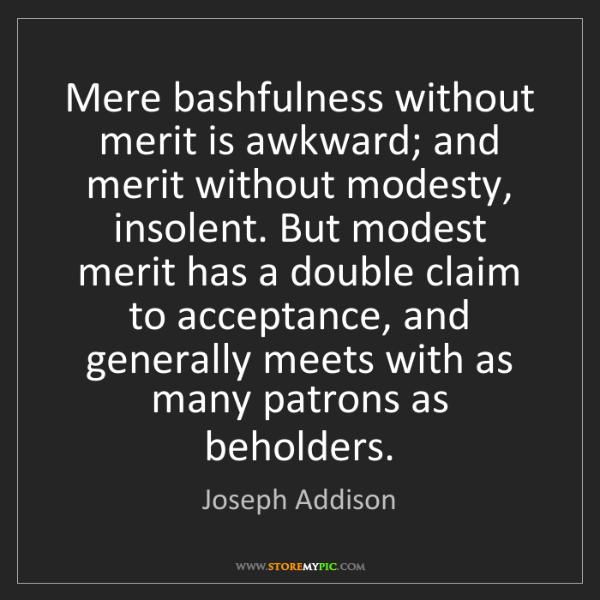 Joseph Addison: Mere bashfulness without merit is awkward; and merit...