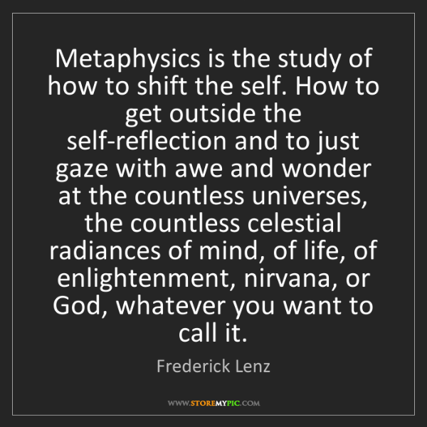Frederick Lenz: Metaphysics is the study of how to shift the self. How...