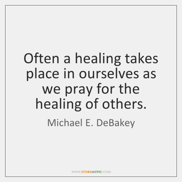 Often a healing takes place in ourselves as we pray for the ...