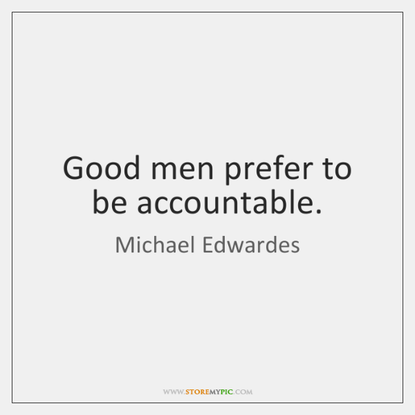 Good men prefer to be accountable.
