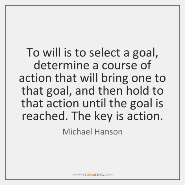 To will is to select a goal, determine a course of action ...