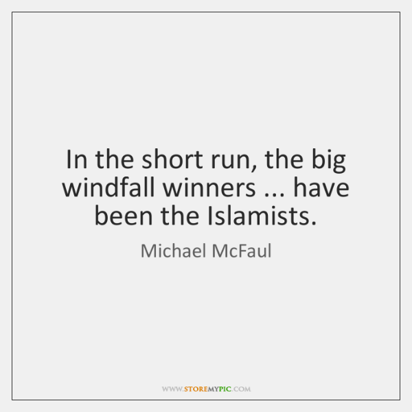 In the short run, the big windfall winners ... have been the Islamists.